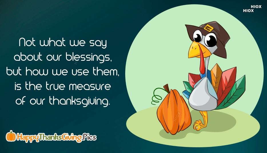 Not What We Say About Our Blessings, But How We Use Them, is The True Measure Of Our Thanksgiving