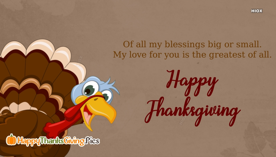 Of All My Blessings Big or Small. My Love For You is The Greatest Of All. Happy Thanksgiving