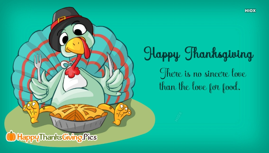 There is No Sincere Love Than The Love For Food. Happy Thanksgiving